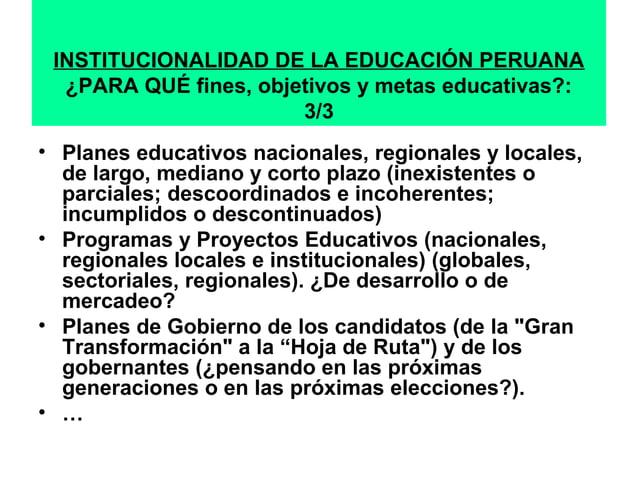 INSTITUCIONALIDAD DE LA EDUCACIÓN PERUANA  ¿PARA QUÉ fines, objetivos y metas educativas?:  3/3  • Planes educativos nacio...