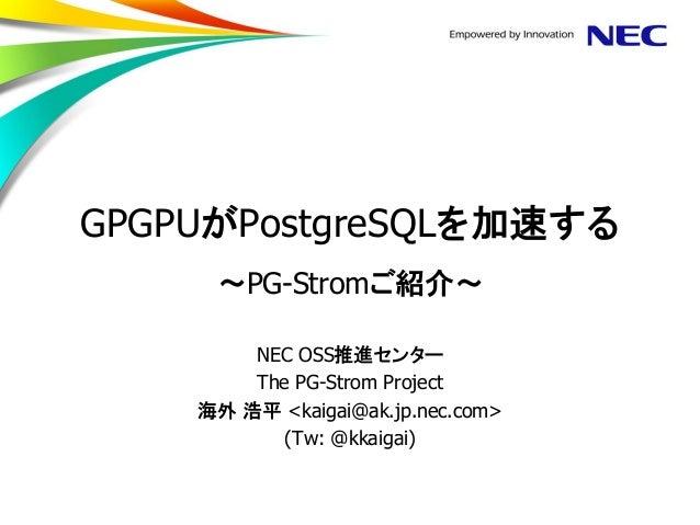 GPGPUがPostgreSQLを加速する ~PG-Stromご紹介~  NEC OSS推進センター  The PG-Strom Project  海外 浩平 <kaigai@ak.jp.nec.com>  (Tw: @kkaigai)