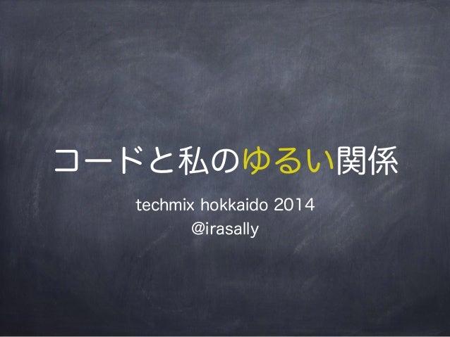 コードと私のゆるい関係  techmix hokkaido 2014  @irasally