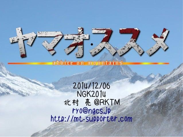 ●  2014/12/06  NGK2014  北村 亮@RKTM  ryo@ngcs.jp  http://mt-supporter.com