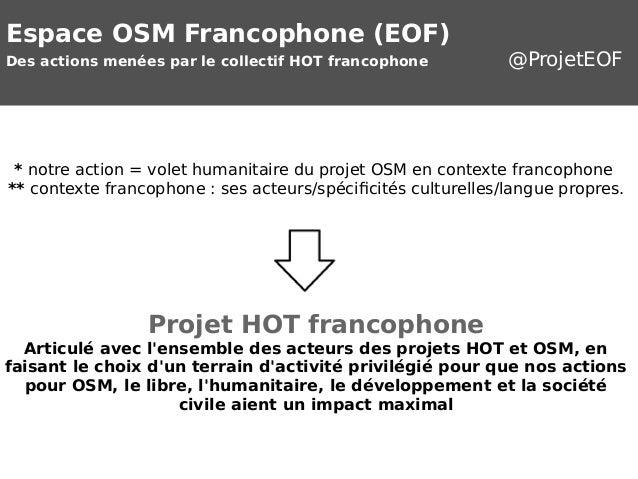 Espace OSM Francophone (EOF)  Des actions menées par le collectif HOT francophone @ProjetEOF  * notre action = volet human...