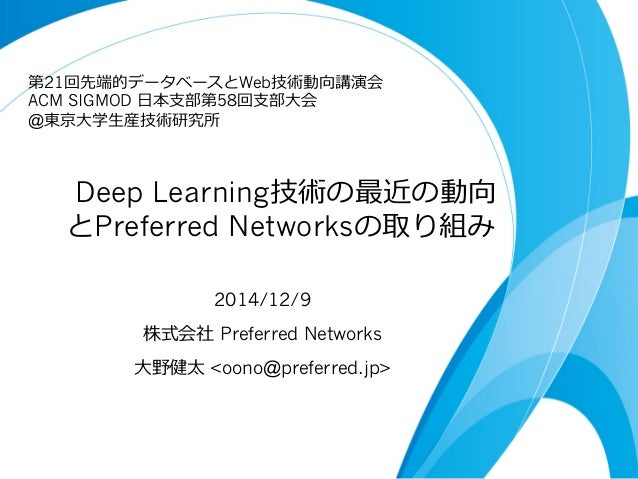 Deep Learning技術の最近の動向 とPreferred Networksの取り組み 2014/12/9 株式会社 Preferred Networks ⼤大野健太 <oono@preferred.jp> 第21回先端的データベース...