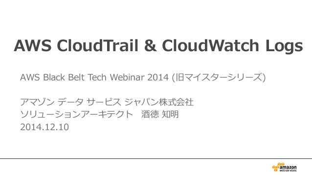 AWS CloudTrail & CloudWatch Logs  AWS Black Belt Tech Webinar 2014 (旧マイスターシリーズ)    アマゾン データ サービス ジャパン株式会社  ソリューションアーキテクト 酒...