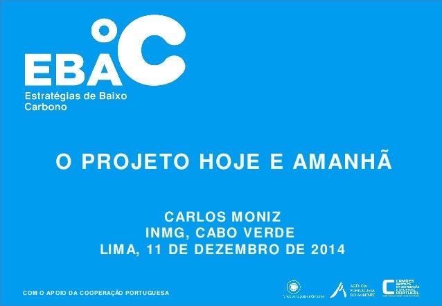 O PROJETO HOJE E AMANHÃ  CARLOS MONIZ  INMG, CABO VERDE  LIMA, 11 DE DEZEMBRO DE 2014  COM O APOIO DA COOPERAÇÃO PORTUGUES...