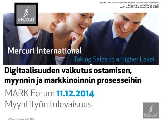© Mercuri International Oy 2014  Digitaalisuuden vaikutus ostamisen, myynnin ja markkinoinnin prosesseihin  MARK Forum 11....