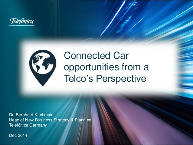 Connected Car opportunities from a Telco's Perspective Dr. Bernhard Kirchmair Head of New Business Strategy & Planning Tel...