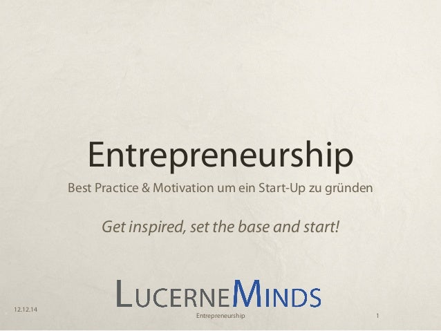 Entrepreneurship Best Practice & Motivation um ein Start-Up zu gründen Get inspired, set the base and start! 12.12.14 1Ent...