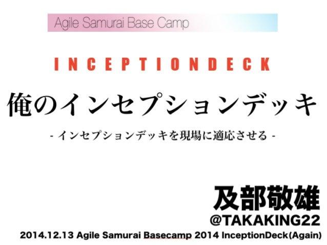 I N C E P T I O N D E C K  俺のインセプションデッキ  - インセプションデッキを現場に適応させる -  及部敬雄 @TAKAKING22  2014.12.13 Agile Samurai Basecamp 2014...