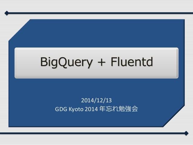 BigQuery + Fluentd 2014/12/13 GDG Kyoto 2014 年忘れ勉強会