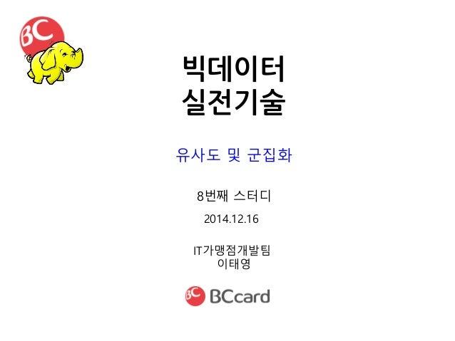 빅데이터 실전기술 IT가맹점개발팀 이태영 2014.12.16 8번째 스터디 유사도 및 군집화