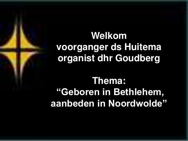 """Welkom  voorganger ds Huitema  organist dhr Goudberg  Thema:  """"Geboren in Bethlehem,  aanbeden in Noordwolde"""""""