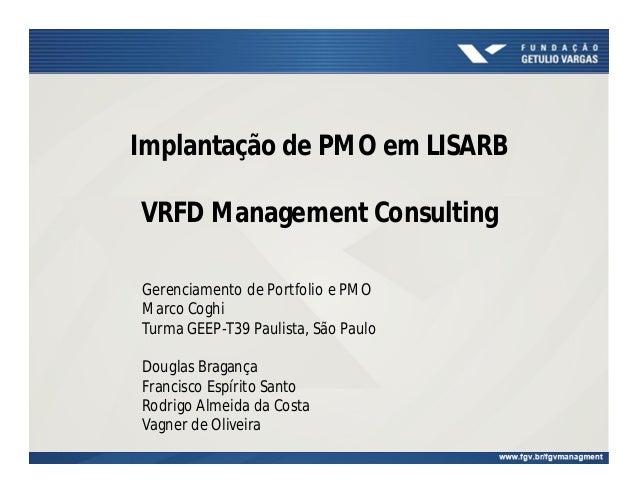 Implantação de PMO em LISARB  VRFD Management Consulting  Gerenciamento de Portfolio e PMO  Marco Coghi  Turma GEEP-T39 Pa...