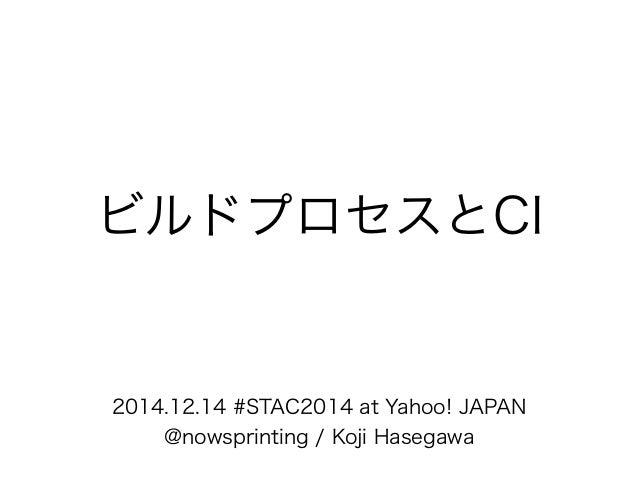 ビルドプロセスとCI  2014.12.14 #STAC2014 at Yahoo! JAPAN  @nowsprinting / Koji Hasegawa