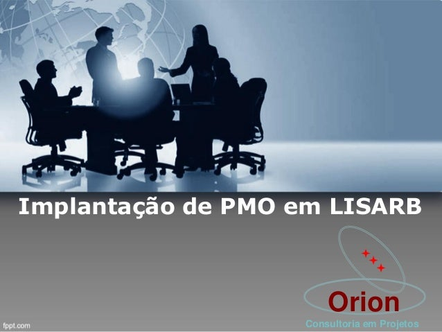 Implantação de PMO em LISARB    Orion Consultoria em Projetos
