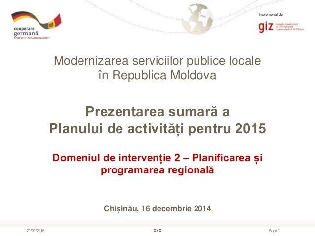 Page 1 Modernizarea serviciilor publice locale în Republica Moldova XXX21/01/2015 Prezentarea sumară a Planului de activit...
