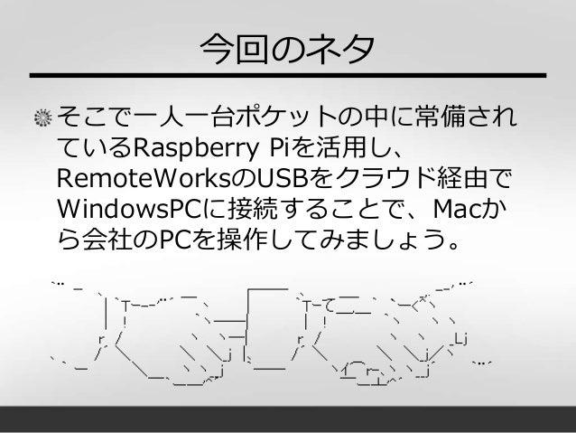 今回のネタ そこで一人一台ポケットの中に常備され ているRaspberry Piを活用し、 RemoteWorksのUSBをクラウド経由で WindowsPCに接続することで、Macか ら会社のPCを操作してみましょう。
