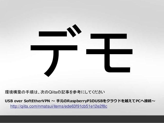 環境構築の手順は、次のQiitaの記事を参考にしてください USB over SoftEtherVPN ~ 手元のRaspberryPIのUSBをクラウドを越えてPCへ接続~ http://qiita.com/nmatsui/items/ede...