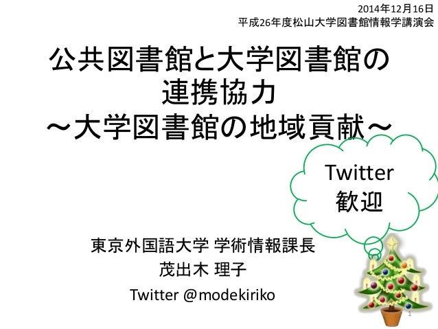 公共図書館と大学図書館の 連携協力 ~大学図書館の地域貢献~ 東京外国語大学 学術情報課長 茂出木 理子 Twitter @modekiriko 2014年12月16日 平成26年度松山大学図書館情報学講演会 1 Twitter 歓迎