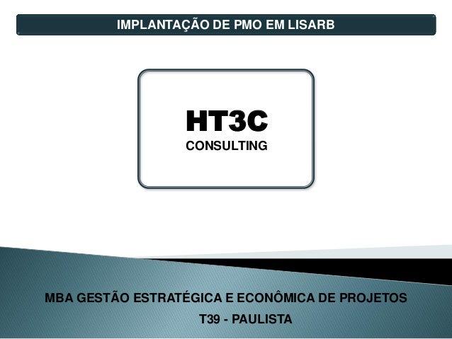 MBA GESTÃO ESTRATÉGICA E ECONÔMICA DE PROJETOS T39 - PAULISTA IMPLANTAÇÃO DE PMO EM LISARB HT3C CONSULTING