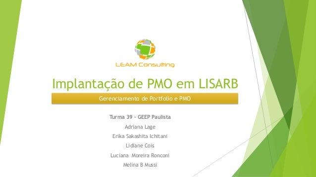 Implantação de PMO em LISARB Turma 39 – GEEP Paulista Adriana Lage Erika Sakashita Ichitani Lidiane Cois Luciana Moreira R...