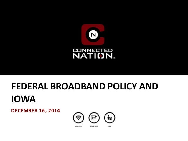 FEDERAL BROADBAND POLICY AND IOWA DECEMBER 16, 2014