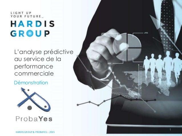 1 HARDIS GROUP & PROBAYES – 2015 L'analyse prédictive au service de la performance commerciale Démonstration