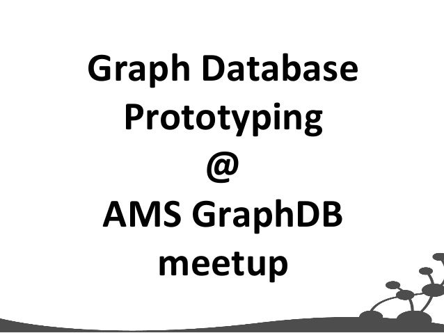 Graph  Database  Prototyping  @  AMS  GraphDB  meetup