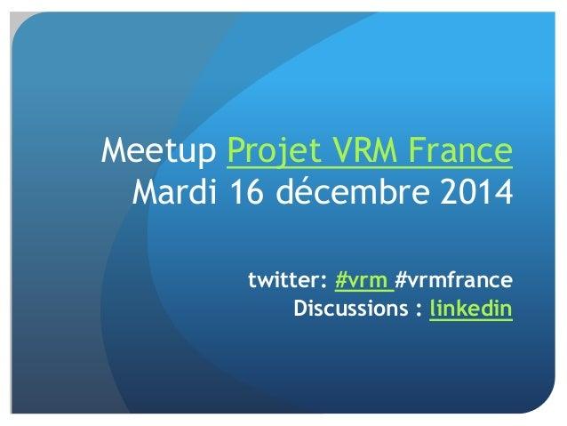 Meetup Projet VRM France Mardi 16 décembre 2014 twitter: #vrm #vrmfrance Discussions : linkedin