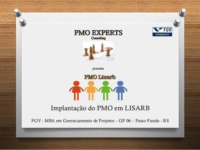 Implantação do PMO em LISARB FGV - MBA em Gerenciamento de Projetos – GP 06 – Passo Fundo - RS presents