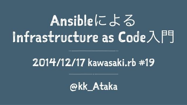 Ansibleによる Infrastructure as Code入門 2014/12/17 kawasaki.rb #19 @kk_Ataka