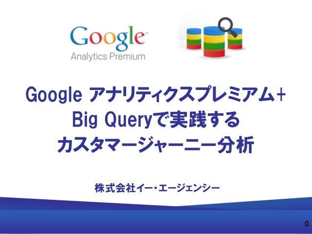 Google アナリティクスプレミアム+ Big Queryで実践する カスタマージャーニー分析 株式会社イー・エージェンシー 0