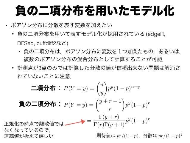 負の二項分布を用いたモデル化 • ポアソン分布に分散を表す変数を加えたい • 負の二項分布を用いて表すモデル化が採用されている (edgeR, DESeq, cuffdiff2など) • 負の二項分布は,ポアソン分布に変数を1つ加えたもの,ある...