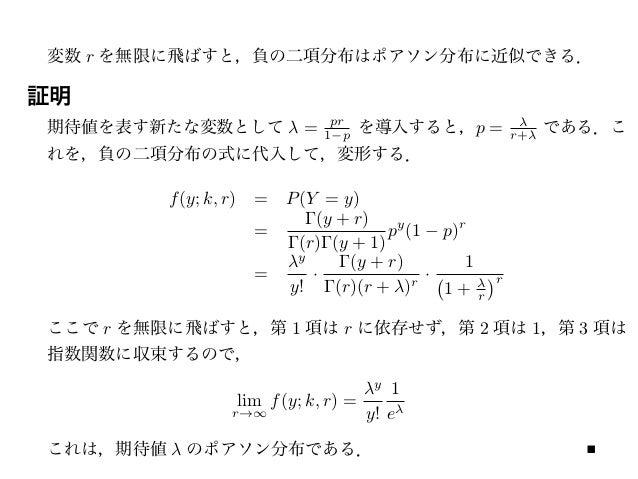 変数 r を無限に飛ばすと,負の二項分布はポアソン分布に近似できる. 期待値を表す新たな変数として λ = pr 1−p を導入すると,p = λ r+λ である.こ れを,負の二項分布の式に代入して,変形する. f(y; k, r) = P(...