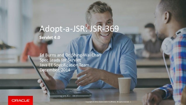 Copyright © 2015, Oracle and/or its affiliates. All rights reserved. | Adopt-a-JSR: JSR-369 Servlet 4.0 Ed Burns and Dr. S...