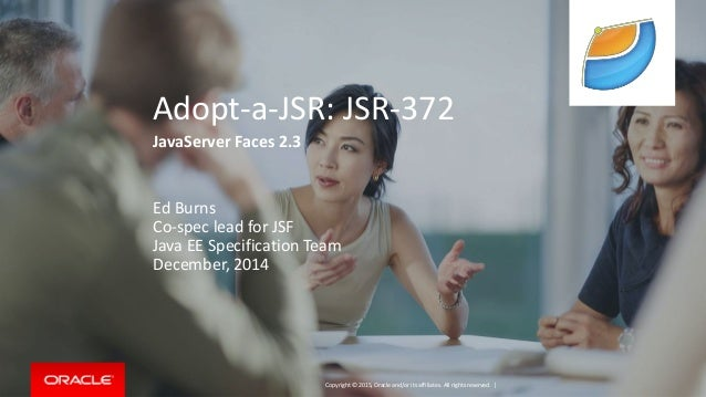 Copyright © 2015, Oracle and/or its affiliates. All rights reserved. | Adopt-a-JSR: JSR-372 JavaServer Faces 2.3 Ed Burns ...