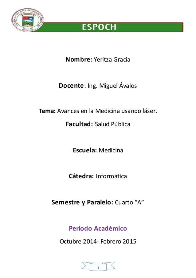 1 Nombre: Yeritza Gracia Docente: Ing. Miguel Ávalos Tema: Avances en la Medicina usando láser. Facultad: Salud Pública Es...