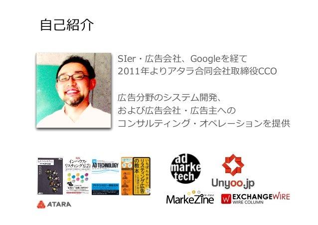 ⾃自⼰己紹介 SIer・広告会社、Googleを経て 2011年年よりアタラ合同会社取締役CCO 広告分野のシステム開発、 および広告会社・広告主への コンサルティング・オペレーションを提供