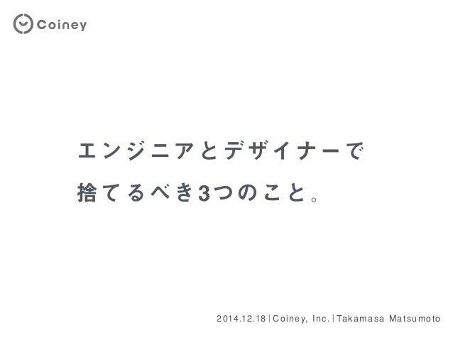 エンジニアとデザイナーで 捨てるべき3つのこと。 2014.12.18 Coiney, Inc. Takamasa Matsumoto