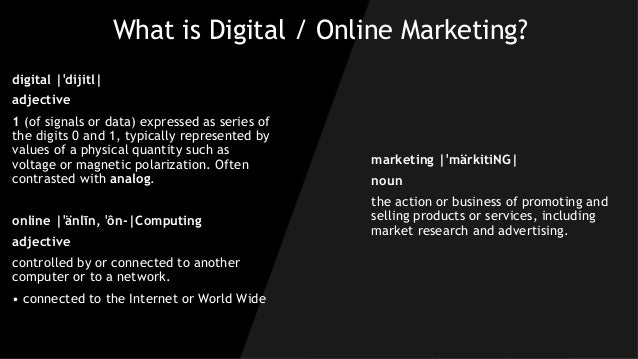 What is Digital / Online Marketing? digital |ˈdijitl| adjective 1 (of signals or data) expressed as series of the digits 0...