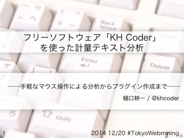1 ――手軽なマウス操作による分析からプラグイン作成まで―― 樋口耕一 / @khcoder フリーソフトウェア「KH Coder」 を使った計量テキスト分析 2014 12/20 #TokyoWebmining