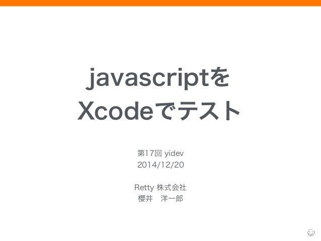 javascriptを Xcodeでテスト 第17回 yidev 2014/12/20 ! Retty 株式会社 櫻井洋一郎