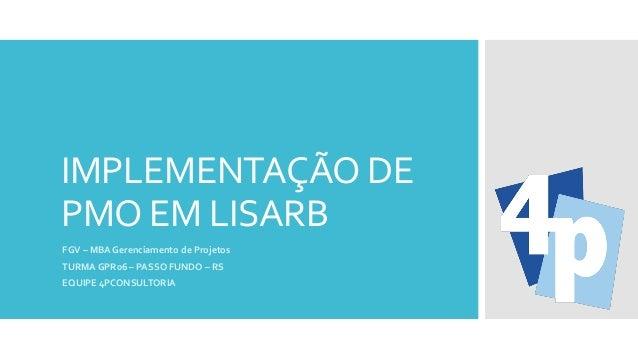 IMPLEMENTAÇÃO DE PMO EM LISARB FGV – MBA Gerenciamento de Projetos TURMA GPR06 – PASSO FUNDO – RS EQUIPE 4PCONSULTORIA
