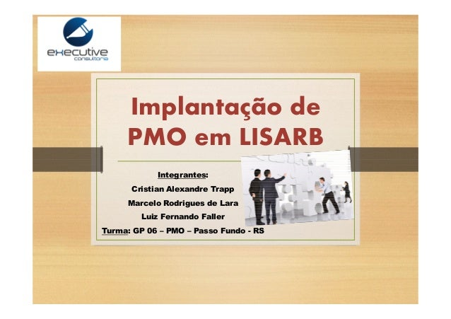 Implantação de PMO em LISARB Integrantes: Cristian Alexandre Trapp Marcelo Rodrigues de Lara Luiz Fernando Faller Turma: G...