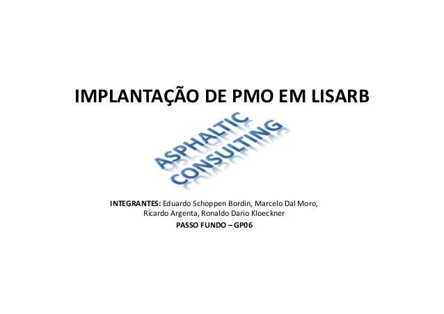 IMPLANTAÇÃO DE PMO EM LISARB PASSO FUNDO – GP06 INTEGRANTES: Eduardo Schoppen Bordin, Marcelo Dal Moro, Ricardo Argenta, R...