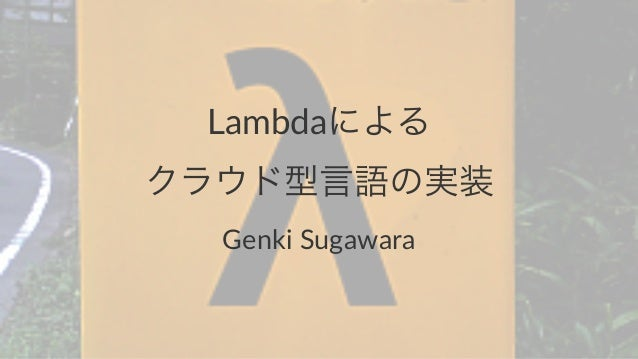 Lambdaによる クラウド型言語の実装 Genki&Sugawara
