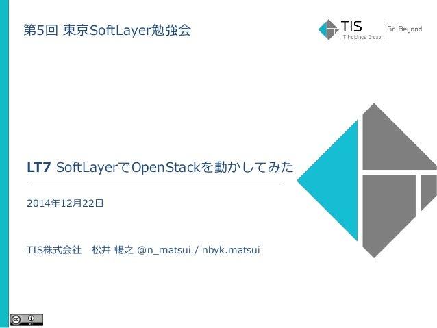 第5回 東京SoftLayer勉強会 LT7 SoftLayerでOpenStackを動かしてみた 2014年12月22日 TIS株式会社 松井 暢之 @n_matsui / nbyk.matsui