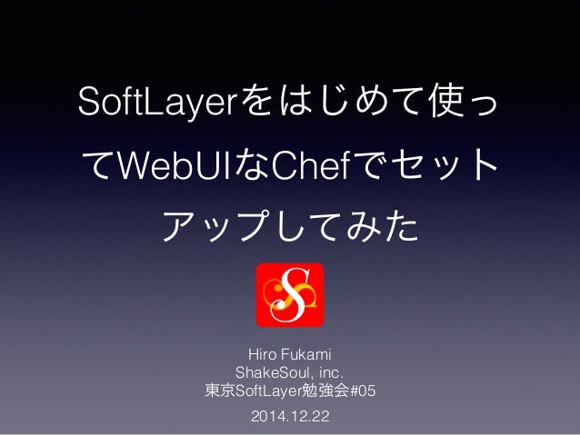 SoftLayerをはじめて使っ てWebUIなChefでセット アップしてみた Hiro Fukami ShakeSoul, inc. 東京SoftLayer勉強会#05 2014.12.22