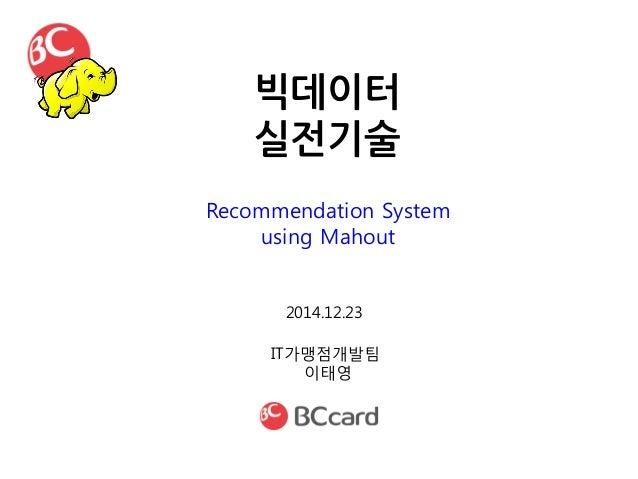 빅데이터 실전기술 IT가맹점개발팀 이태영 2014.12.23 Recommendation System using Mahout