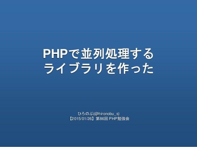 PHPで並列処理する ライブラリを作った ひろのぶ(@hironobu_s) 【2015/01/26】第86回 PHP勉強会