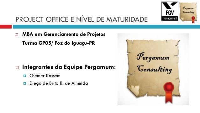 PROJECT OFFICE E NÍVEL DE MATURIDADE  MBA em Gerenciamento de Projetos Turma GP05/ Foz do Iguaçu-PR  Integrantes da Equi...